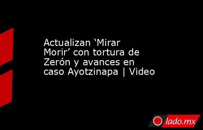 Actualizan 'Mirar Morir' con tortura de Zerón y avances en caso Ayotzinapa   Video. Noticias en tiempo real