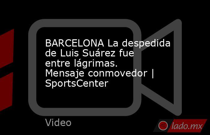 BARCELONA La despedida de Luis Suárez fue entre lágrimas. Mensaje conmovedor   SportsCenter. Noticias en tiempo real