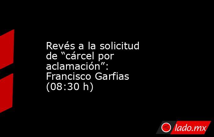 """Revés a la solicitud de """"cárcel por aclamación"""": Francisco Garfias (08:30 h). Noticias en tiempo real"""