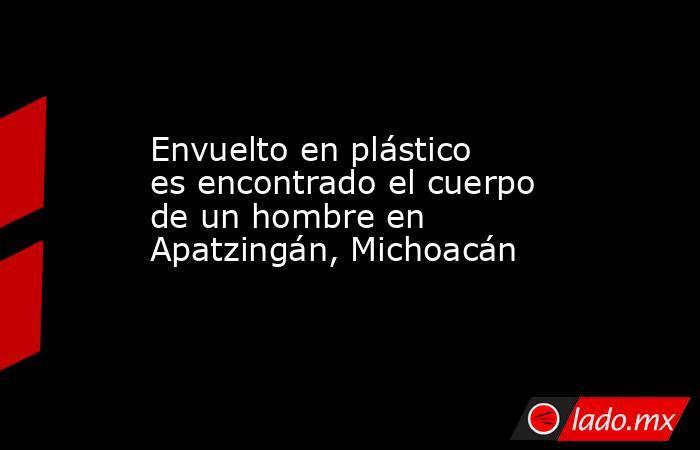 Envuelto en plástico es encontrado el cuerpo de un hombre en Apatzingán, Michoacán. Noticias en tiempo real