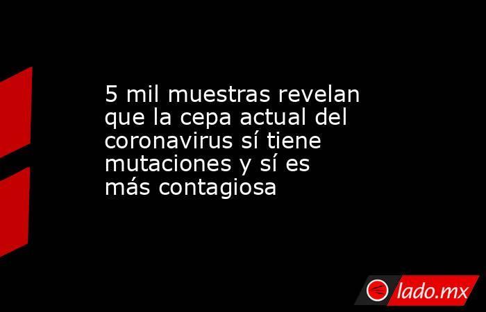 5 mil muestras revelan que la cepa actual del coronavirus sí tiene mutaciones y sí es más contagiosa. Noticias en tiempo real