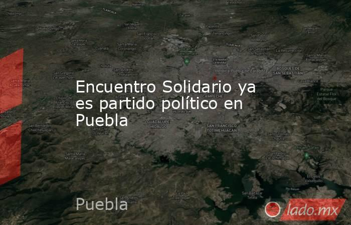 Encuentro Solidario ya es partido político en Puebla. Noticias en tiempo real