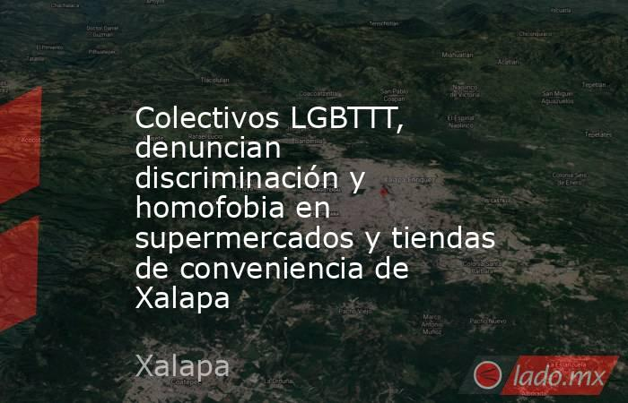 Colectivos LGBTTT, denuncian discriminación y homofobia en supermercados y tiendas de conveniencia de Xalapa. Noticias en tiempo real