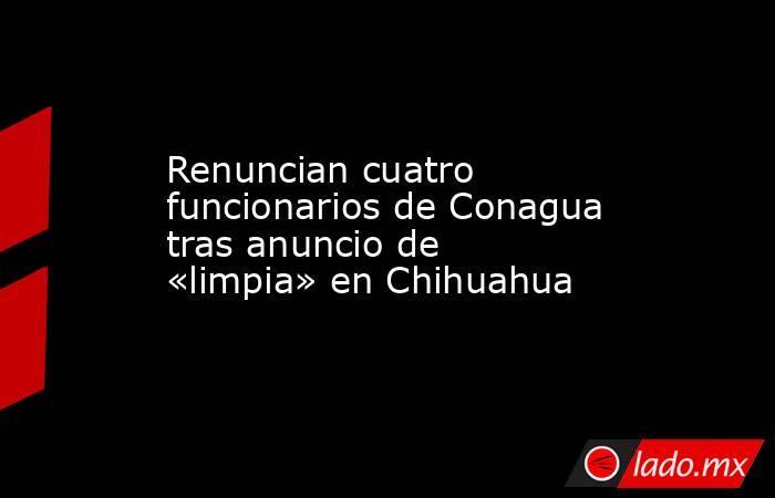 Renuncian cuatro funcionarios de Conagua tras anuncio de «limpia» en Chihuahua. Noticias en tiempo real