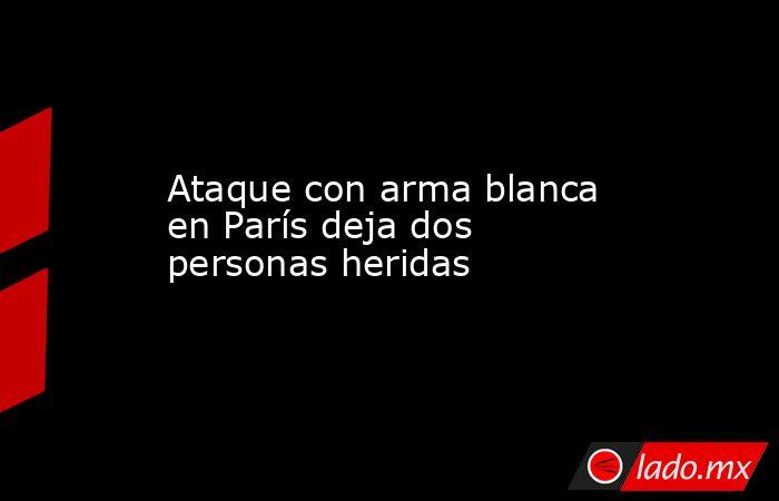 Ataque con arma blanca en París deja dos personas heridas. Noticias en tiempo real
