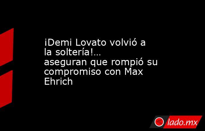 ¡Demi Lovato volvió a la soltería!… aseguran que rompió su compromiso con Max Ehrich. Noticias en tiempo real