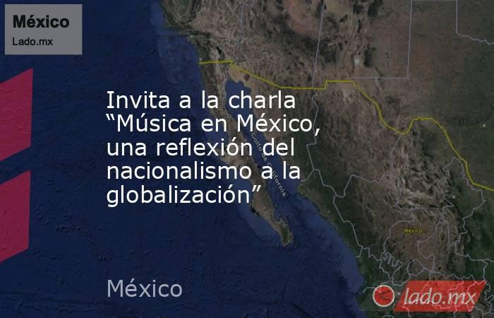 """Invita a la charla """"Música en México, una reflexión del nacionalismo a la globalización"""". Noticias en tiempo real"""
