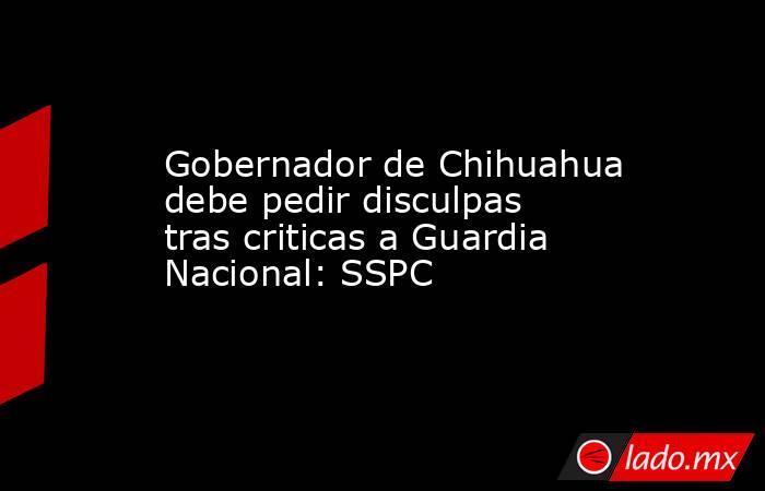 Gobernador de Chihuahua debe pedir disculpas tras criticas a Guardia Nacional: SSPC. Noticias en tiempo real