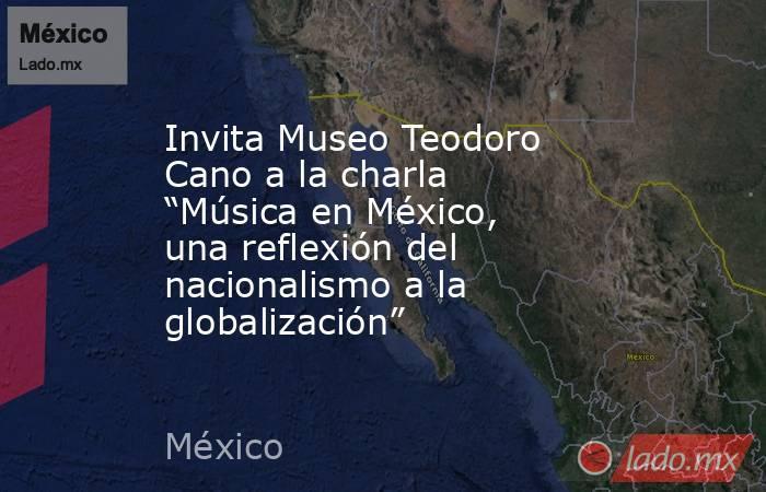 """Invita Museo Teodoro Cano a la charla """"Música en México, una reflexión del nacionalismo a la globalización"""". Noticias en tiempo real"""