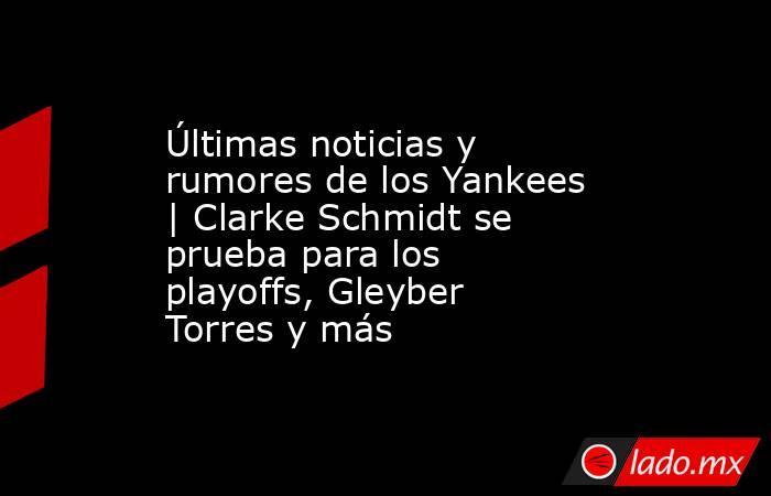 Últimas noticias y rumores de los Yankees   Clarke Schmidt se prueba para los playoffs, Gleyber Torres y más. Noticias en tiempo real