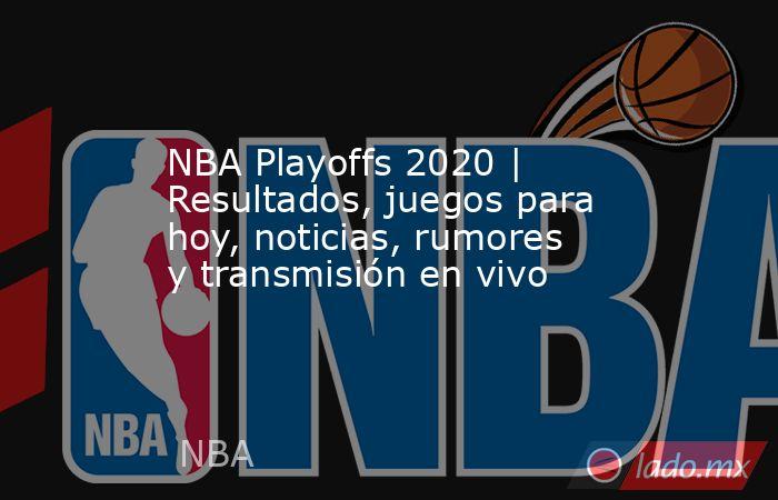 NBA Playoffs 2020 | Resultados, juegos para hoy, noticias, rumores y transmisión en vivo. Noticias en tiempo real