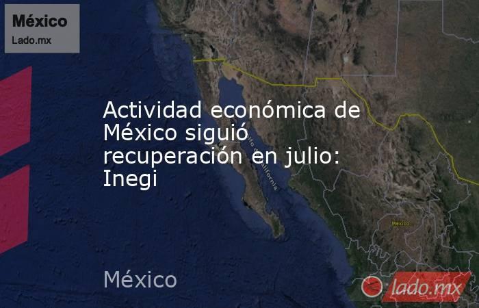 Actividad económica de México siguió recuperación en julio: Inegi . Noticias en tiempo real