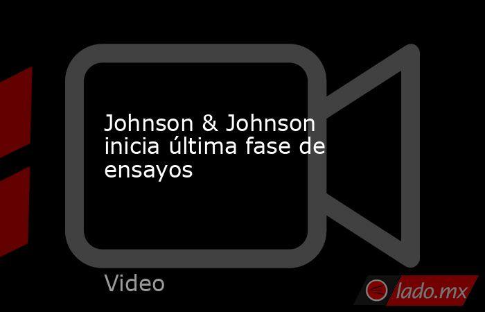 Johnson & Johnson inicia última fase de ensayos. Noticias en tiempo real