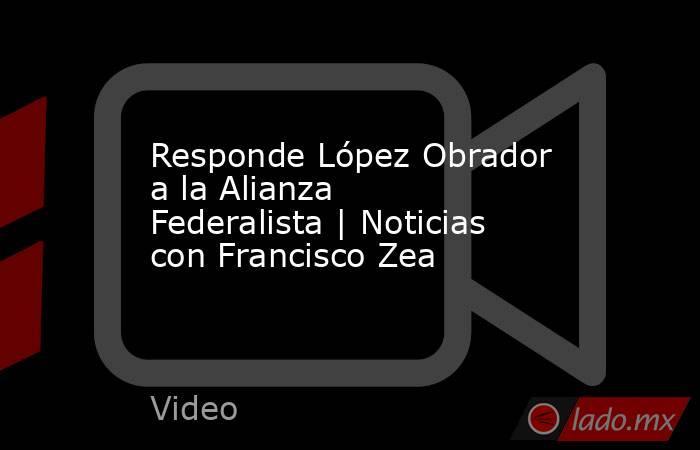 Responde López Obrador a la Alianza Federalista | Noticias con Francisco Zea. Noticias en tiempo real