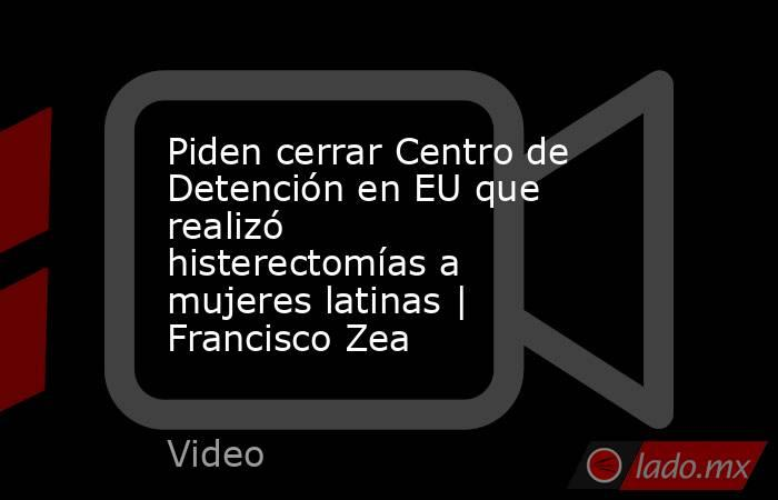 Piden cerrar Centro de Detención en EU que realizó histerectomías a mujeres latinas   Francisco Zea. Noticias en tiempo real