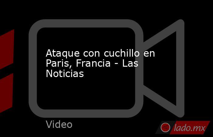 Ataque con cuchillo en Paris, Francia - Las Noticias. Noticias en tiempo real