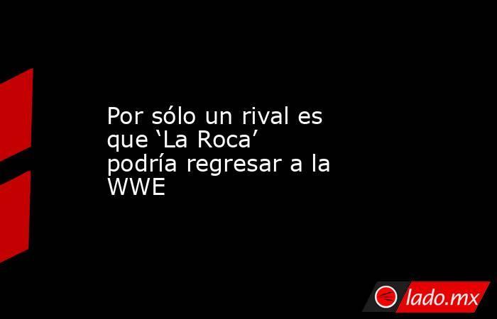 Por sólo un rival es que 'La Roca' podría regresar a la WWE . Noticias en tiempo real
