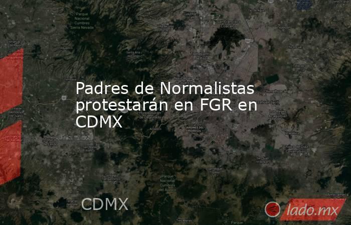 Padres de Normalistas protestarán en FGR en CDMX. Noticias en tiempo real