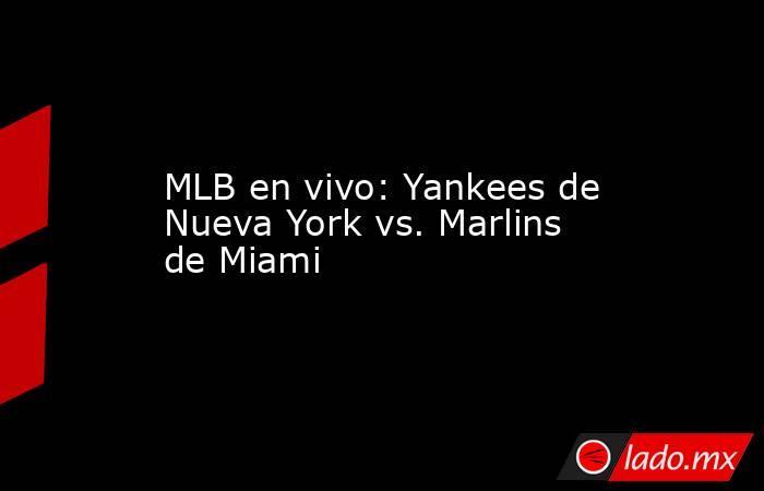 MLB en vivo: Yankees de Nueva York vs. Marlins de Miami. Noticias en tiempo real