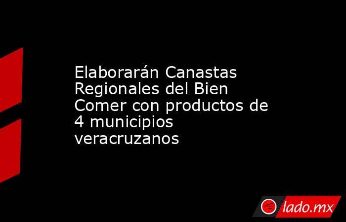 Elaborarán Canastas Regionales del Bien Comer con productos de 4 municipios veracruzanos. Noticias en tiempo real