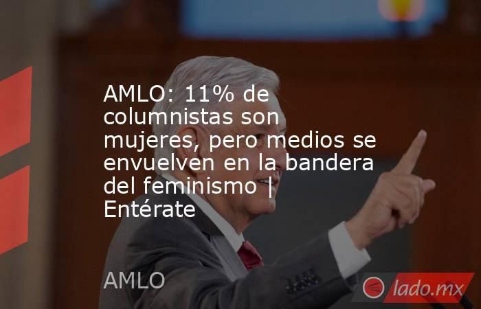 AMLO: 11% de columnistas son mujeres, pero medios se envuelven en la bandera del feminismo | Entérate. Noticias en tiempo real