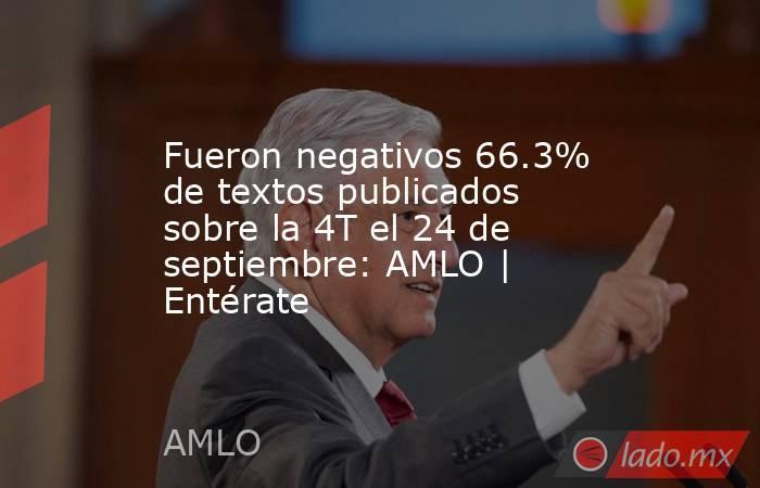 Fueron negativos 66.3% de textos publicados sobre la 4T el 24 de septiembre: AMLO | Entérate. Noticias en tiempo real