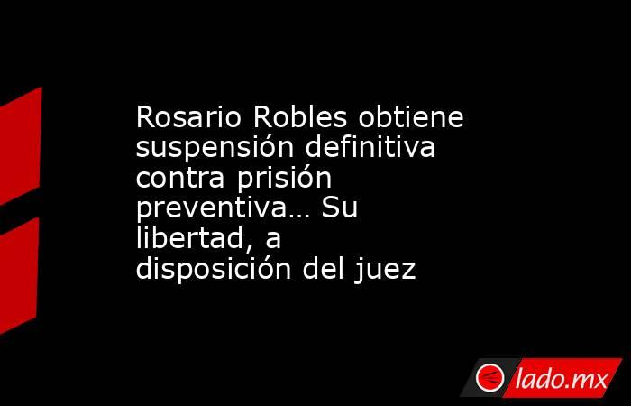 Rosario Robles obtiene suspensión definitiva contra prisión preventiva… Su libertad, a disposición del juez. Noticias en tiempo real
