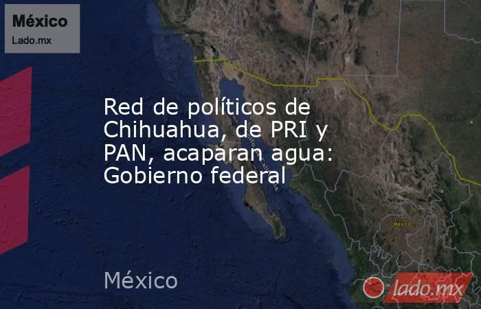 Red de políticos de Chihuahua, de PRI y PAN, acaparan agua: Gobierno federal. Noticias en tiempo real