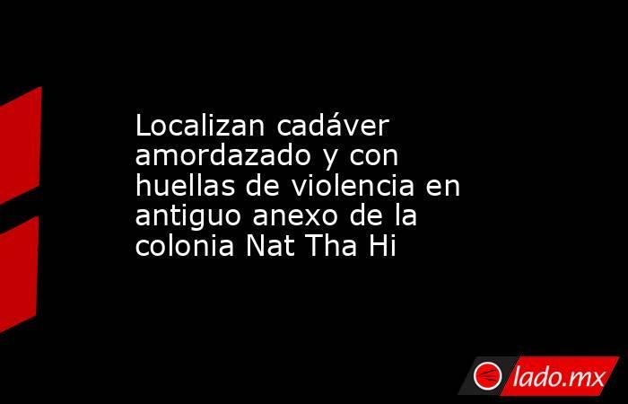 Localizan cadáver amordazado y con huellas de violencia en antiguo anexo de la colonia Nat Tha Hi. Noticias en tiempo real