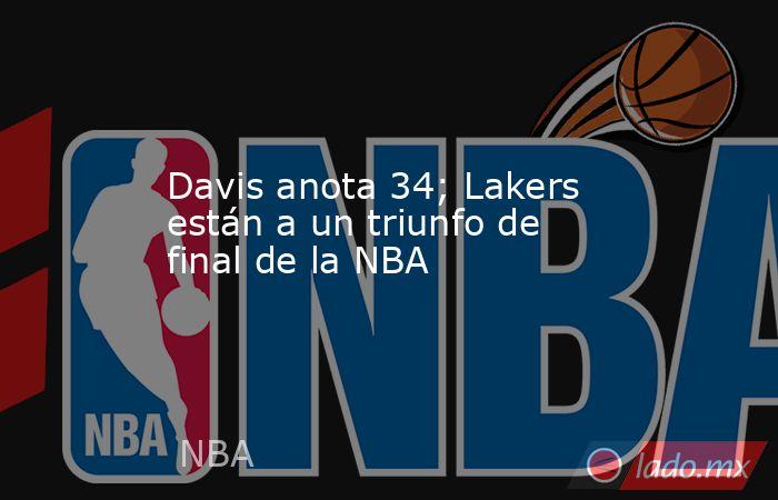 Davis anota 34; Lakers están a un triunfo de final de la NBA. Noticias en tiempo real