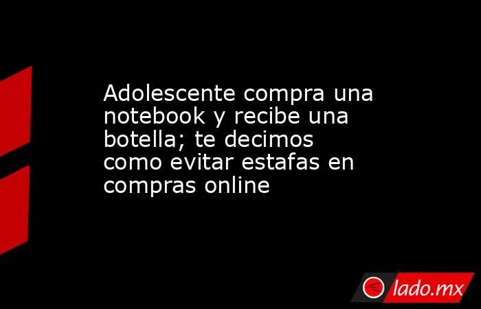 Adolescente compra una notebook y recibe una botella; te decimos como evitar estafas en compras online . Noticias en tiempo real