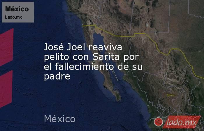 José Joel reaviva pelito con Sarita por el fallecimiento de su padre. Noticias en tiempo real