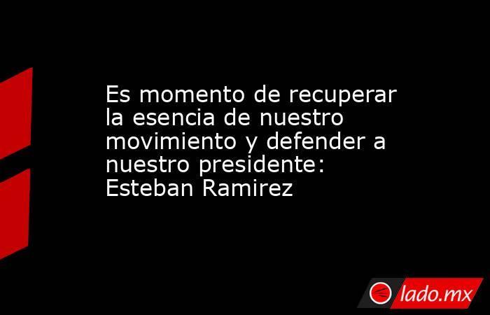 Es momento de recuperar la esencia de nuestro movimiento y defender a nuestro presidente: Esteban Ramirez. Noticias en tiempo real