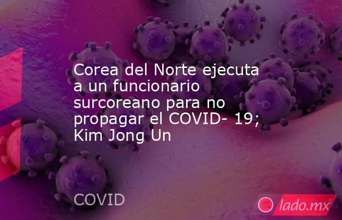 Corea del Norte ejecuta a un funcionario surcoreano para no propagar el COVID- 19; Kim Jong Un. Noticias en tiempo real