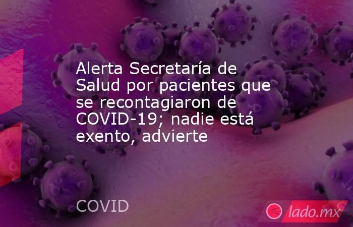 Alerta Secretaría de Salud por pacientes que se recontagiaron de COVID-19; nadie está exento, advierte. Noticias en tiempo real