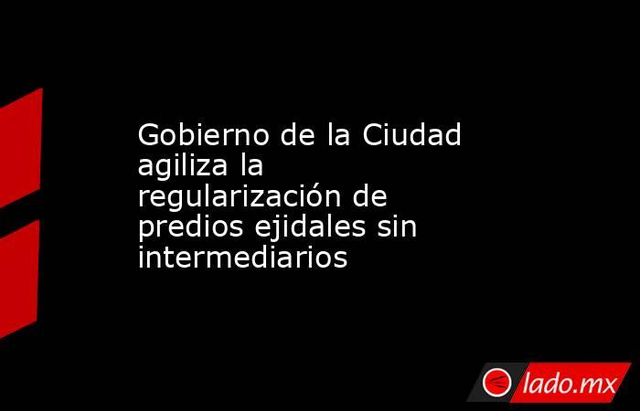 Gobierno de la Ciudad agiliza la regularización de predios ejidales sin intermediarios. Noticias en tiempo real