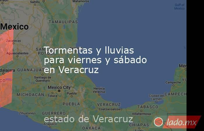 Tormentas y lluvias para viernes y sábado en Veracruz. Noticias en tiempo real