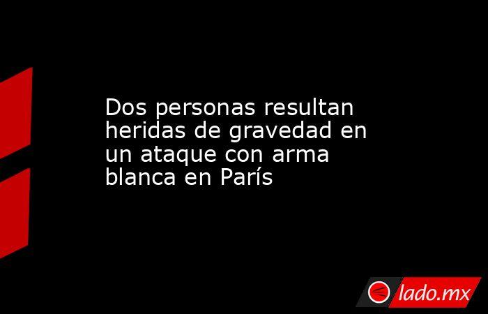 Dos personas resultan heridas de gravedad en un ataque con arma blanca en París. Noticias en tiempo real