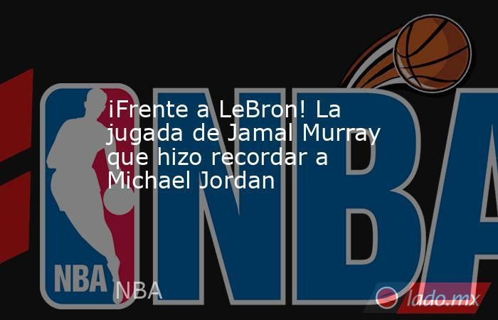 ¡Frente a LeBron! La jugada de Jamal Murray que hizo recordar a Michael Jordan. Noticias en tiempo real