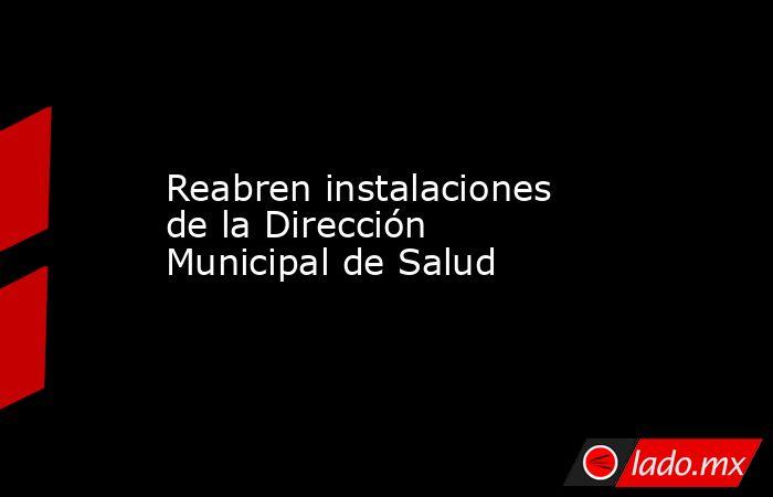 Reabren instalaciones de la Dirección Municipal de Salud. Noticias en tiempo real