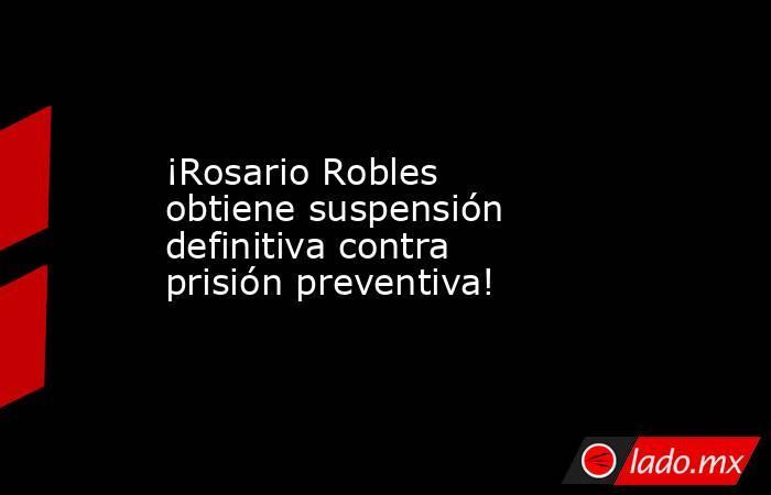 ¡Rosario Robles obtiene suspensión definitiva contra prisión preventiva!. Noticias en tiempo real