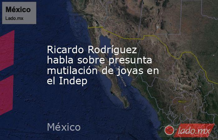 Ricardo Rodríguez habla sobre presunta mutilación de joyas en el Indep. Noticias en tiempo real