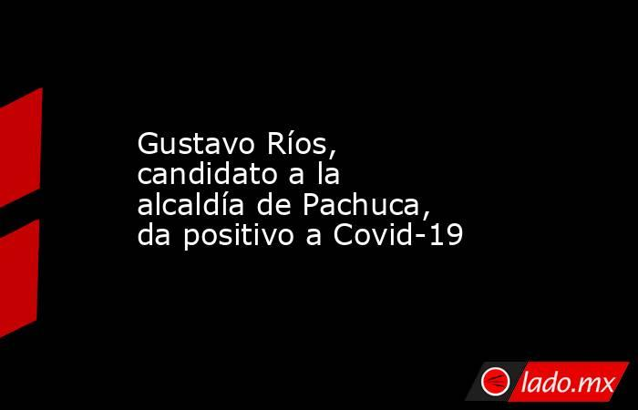 Gustavo Ríos, candidato a la alcaldía de Pachuca, da positivo a Covid-19. Noticias en tiempo real