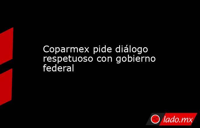 Coparmex pide diálogo respetuoso con gobierno federal. Noticias en tiempo real