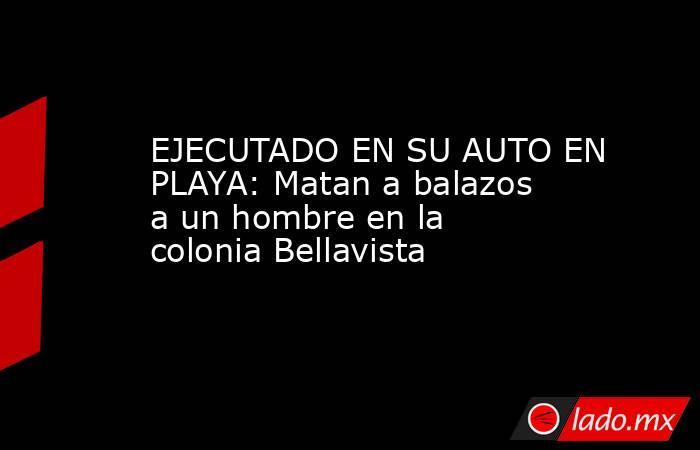 EJECUTADO EN SU AUTO EN PLAYA: Matan a balazos a un hombre en la colonia Bellavista. Noticias en tiempo real