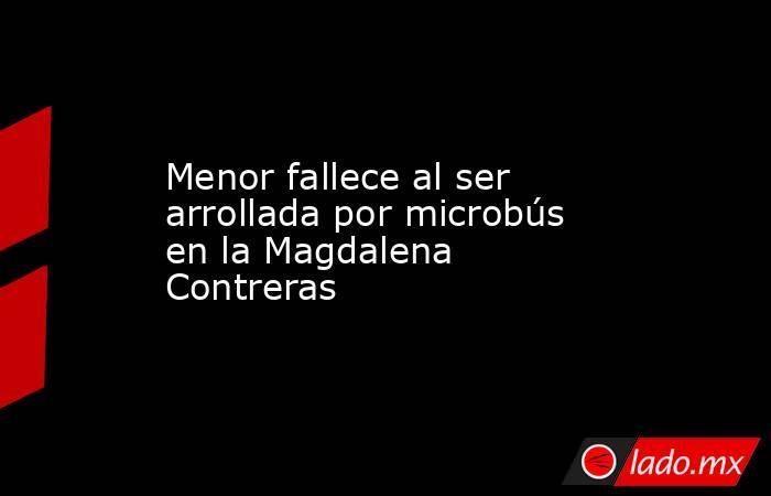 Menor fallece al ser arrollada por microbús en la Magdalena Contreras. Noticias en tiempo real