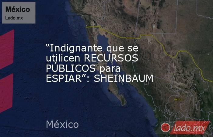 """""""Indignante que se utilicen RECURSOS PÚBLICOS para ESPIAR"""": SHEINBAUM. Noticias en tiempo real"""