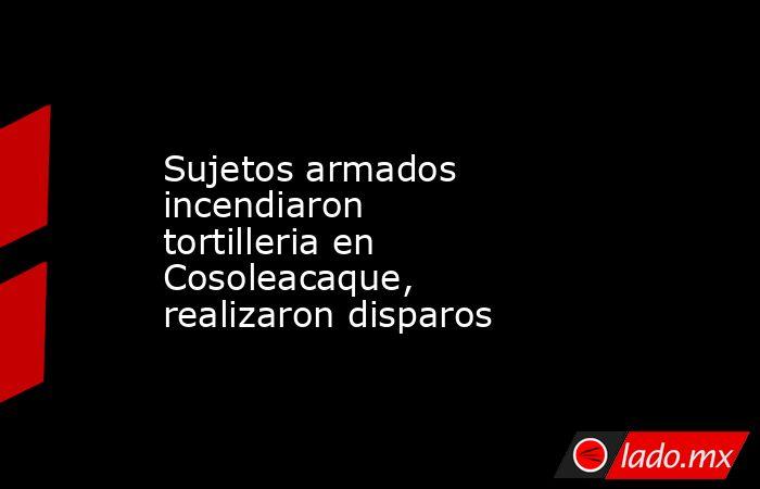 Sujetos armados incendiaron  tortilleria en Cosoleacaque, realizaron disparos. Noticias en tiempo real