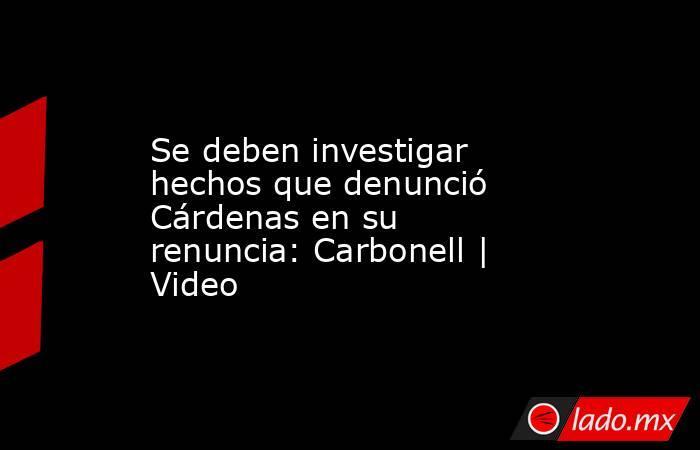 Se deben investigar hechos que denunció Cárdenas en su renuncia: Carbonell   Video. Noticias en tiempo real