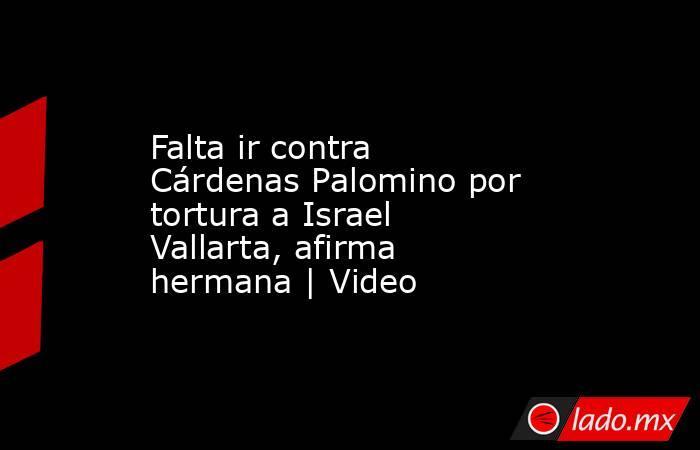 Falta ir contra Cárdenas Palomino por tortura a Israel Vallarta, afirma hermana   Video. Noticias en tiempo real
